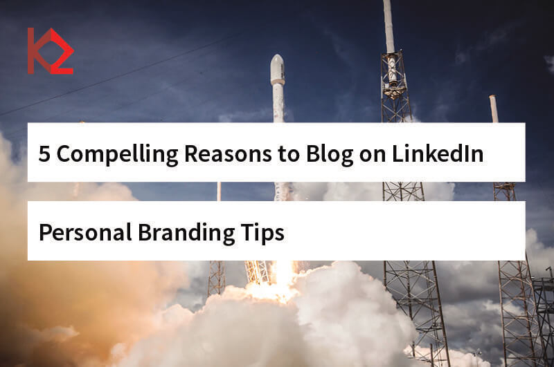 5 Compelling Reasons to Blog on LinkedIn - Personal Branding Tips